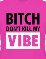 Bitch don't kill my vibe!