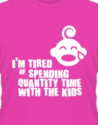I'm tired of spending QUANTITY TIME with the kids