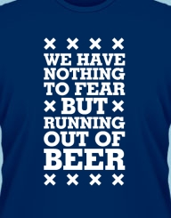 We have nothing to fear but running out of beer'