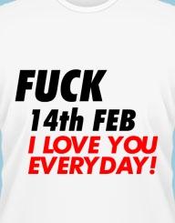Fuck 14th Feb, I love you everyday!