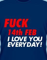 Fuck 14th Feb, I love you everyday!'