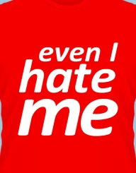 Even I hate me.