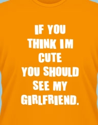 If you think I'm cute you should see my girlfriend'