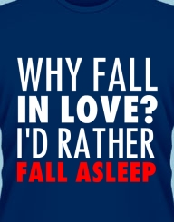 Why fall in love? I'd rather fall asleep