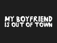 My Boyfriend Is Out Of Town'