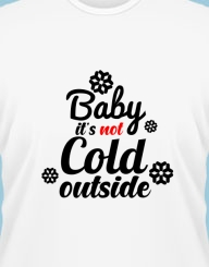 Baby it's not cold outside'