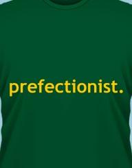 Prefectionist.