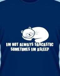 I'm not always sarcastic, sometimes I'm asleep'