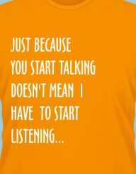 Just because you start talking doesn't mean I have to start listening.