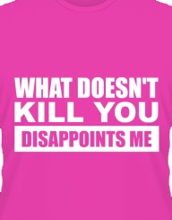 What doesn't kill you DISAPOINTS me!